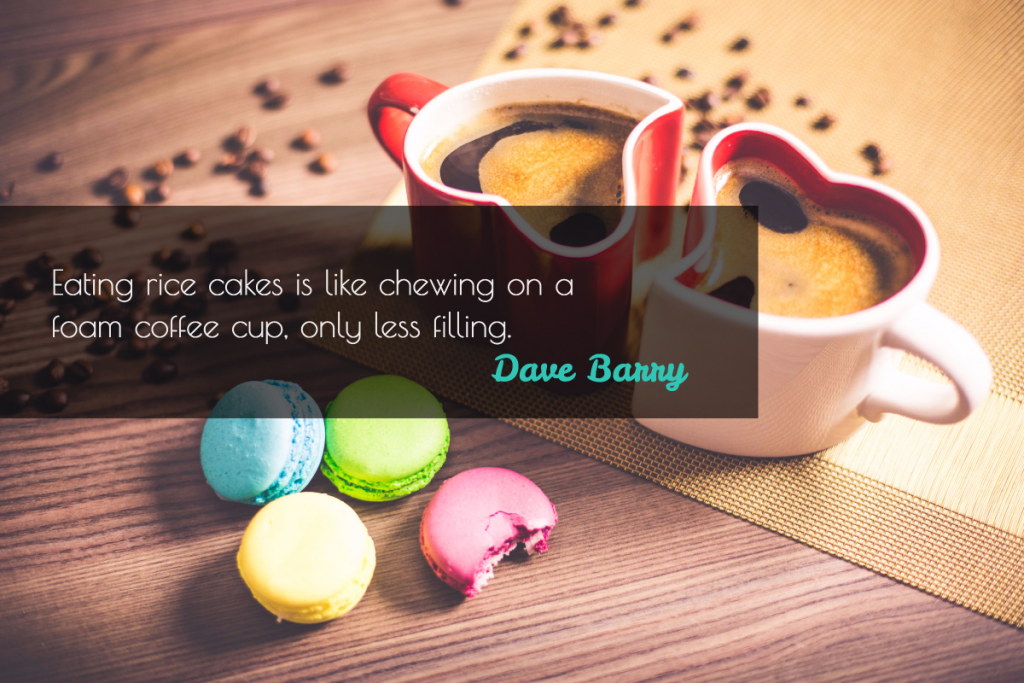 Eating rice cakes is like chewing on a foam coffee cup, only less filling- Dave Barry
